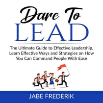 Dare to Lead: The Ultimate Guide to Effective Leadership, Learn Effective Ways and Strategies on How You Can Command People With Ease by Jabe Frederik audiobook