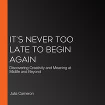 It's Never Too Late to Begin Again: Discovering Creativity and Meaning at Midlife and Beyond by Julia Cameron audiobook