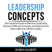 Leadership Concepts: The Essential Guide to Effective Leadership, Discover Different Concepts and Approach On How to Become a Better Leader by Robin Gilbert audiobook