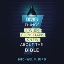 Seven Things I Wish Christians Knew about the Bible by Michael F. Bird audiobook