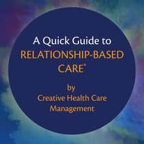 A Quick Guide to Relationship-Based Care by Creative Health Care Management audiobook