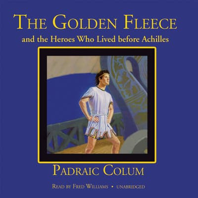The Golden Fleece and the Heroes Who Lived before Achilles by Padraic Colum audiobook