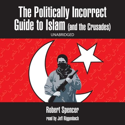 The Politically Incorrect Guide to Islam (and the Crusades) by Robert Spencer audiobook