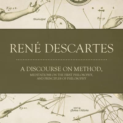 A Discourse on Method, Meditations on the First Philosophy, and Principles of Philosophy by René Descartes audiobook