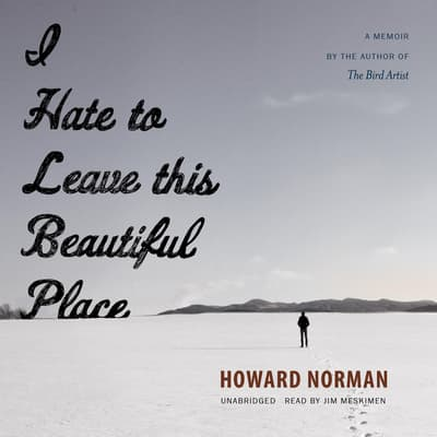 I Hate to Leave This Beautiful Place by Howard Norman audiobook