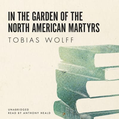 In the Garden of the North American Martyrs by Tobias Wolff audiobook