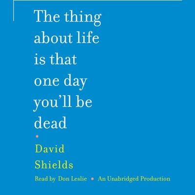 The Thing About Life Is That One Day You'll Be Dead by David Shields audiobook