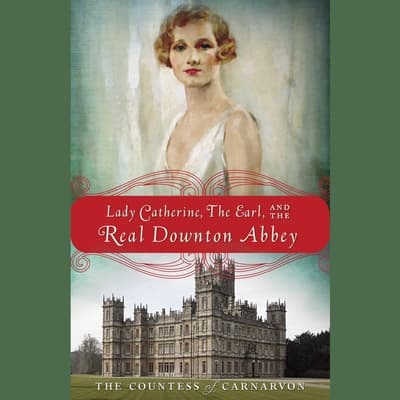 Lady Catherine, the Earl, and the Real Downton Abbey by The Countess of Carnarvon audiobook