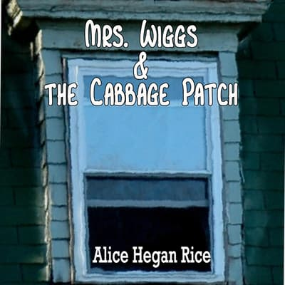 Mrs. Wiggs and the Cabbage Patch by Alice Hegan Rice audiobook