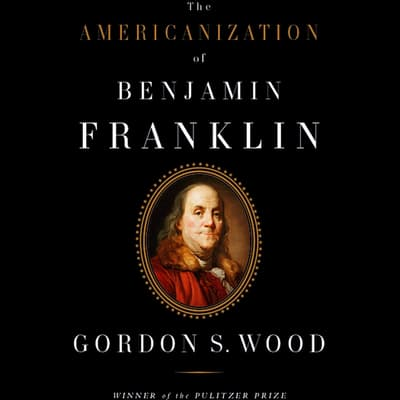 The Americanization of Benjamin Franklin by Gordon S. Wood audiobook