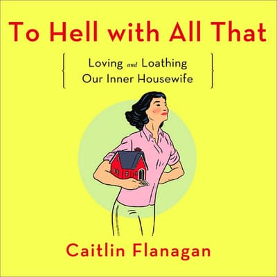 To Hell with All That by Caitlin Flanagan audiobook