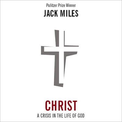 Christ: A Crisis in the Life of God by Jack Miles audiobook
