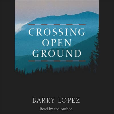 Crossing Open Ground by Barry Lopez audiobook