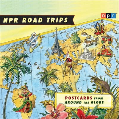 NPR Road Trips: Postcards from Around the Globe by NPR audiobook