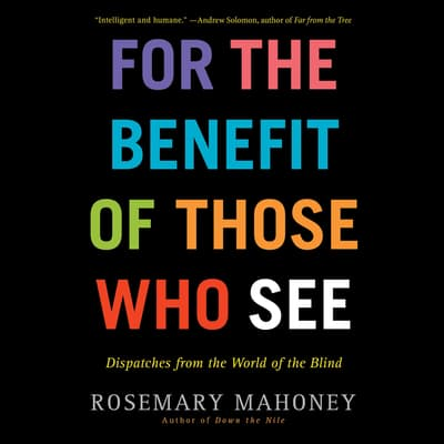 For the Benefit of Those Who See by Rosemary Mahoney audiobook