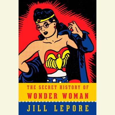 The Secret History of Wonder Woman by Jill Lepore audiobook