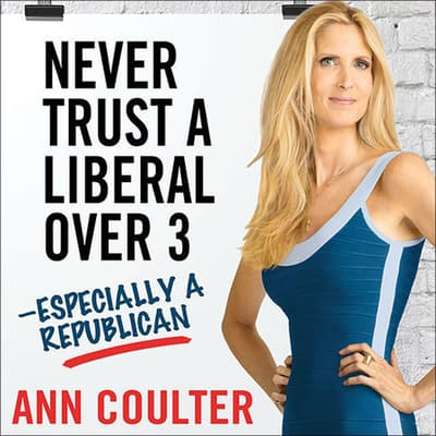 Never Trust a Liberal over Three—Especially a Republican by Ann Coulter audiobook