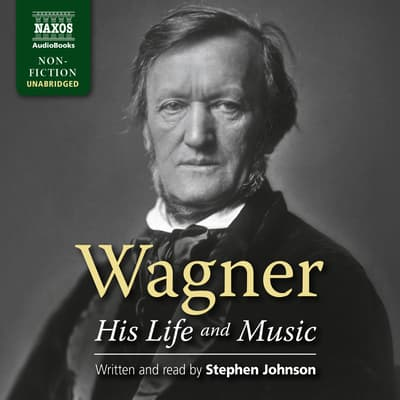 Wagner – His Life and Music by Stephen Johnson audiobook