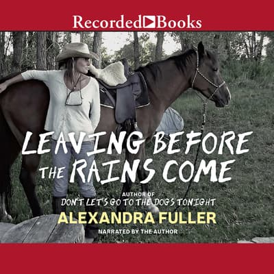 Leaving Before the Rains Come by Alexandra Fuller audiobook