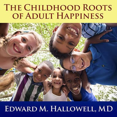The Childhood Roots of Adult Happiness by Edward M. Hallowell audiobook