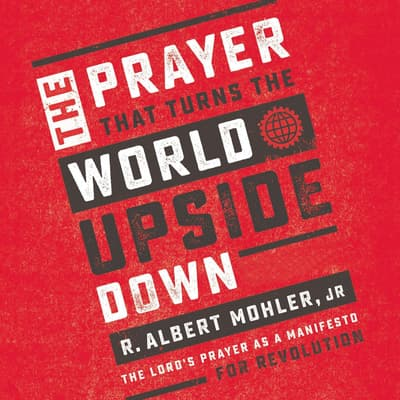 The Prayer That Turns the World Upside Down by R. Albert Mohler audiobook