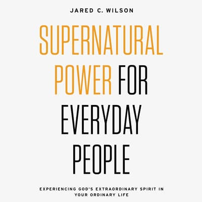 Supernatural Power for Everyday People by Jared C. Wilson audiobook