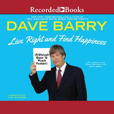 Live Right and Find Happiness (Although Beer is Much Faster) by Dave Barry audiobook