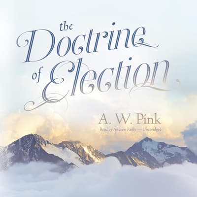The Doctrine of Election by Arthur W. Pink audiobook