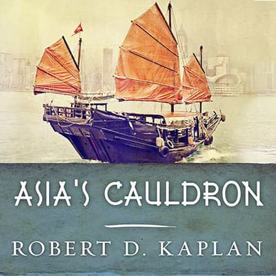 Asia's Cauldron by Robert D. Kaplan audiobook