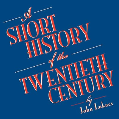 A Short History of the Twentieth Century by John Lukacs audiobook