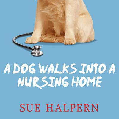 A Dog Walks into a Nursing Home by Sue Halpern audiobook