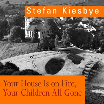 Your House Is on Fire, Your Children All Gone by Stefan Kiesbye audiobook