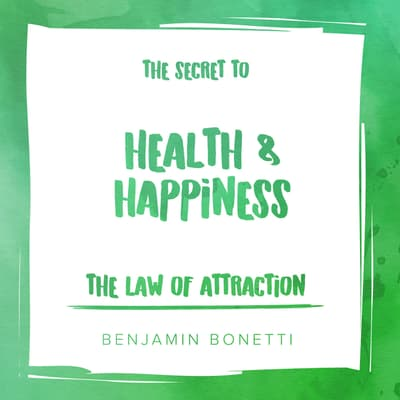 The Law of Attraction: The Secret to Health and Happiness by Benjamin  Bonetti audiobook