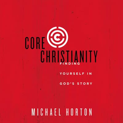 Core Christianity by Michael Horton audiobook