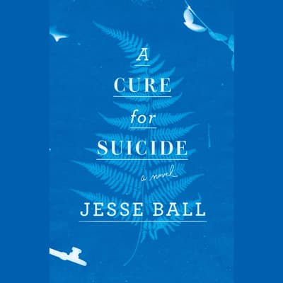 A Cure for Suicide by Jesse Ball audiobook
