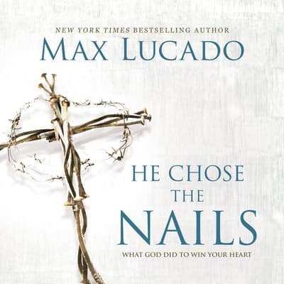 He Chose The Nails by Max Lucado audiobook