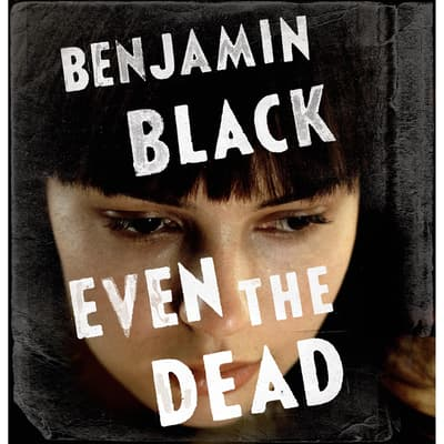 Even the Dead by Benjamin Black audiobook