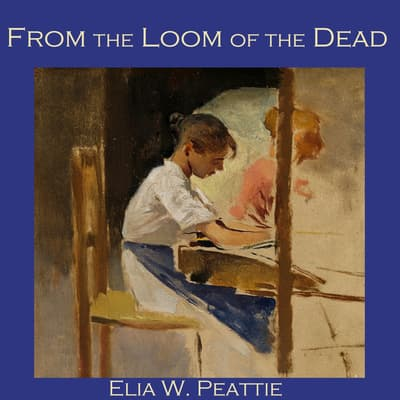 From the Loom of the Dead by Elia W. Peattie audiobook