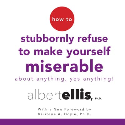 How to Stubbornly Refuse to Make Yourself Miserable about Anything—Yes, Anything! by Albert Ellis audiobook