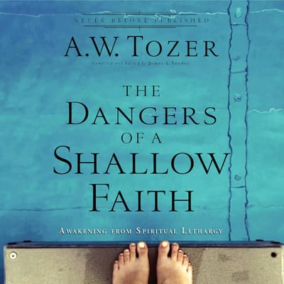 The Dangers of a Shallow Faith by A. W. Tozer audiobook