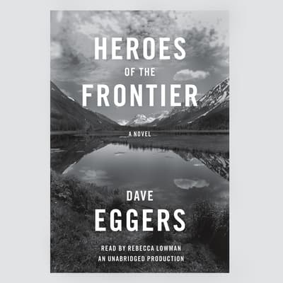 Heroes of the Frontier by Dave Eggers audiobook