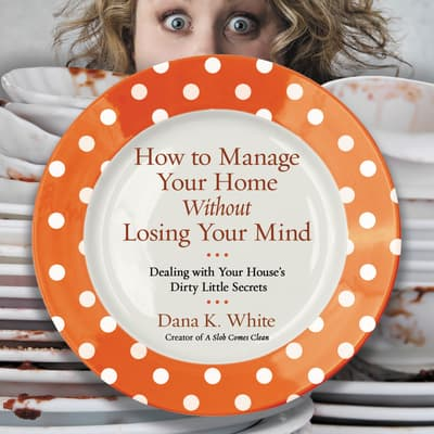 How to Manage Your Home without Losing Your Mind by Dana K. White audiobook