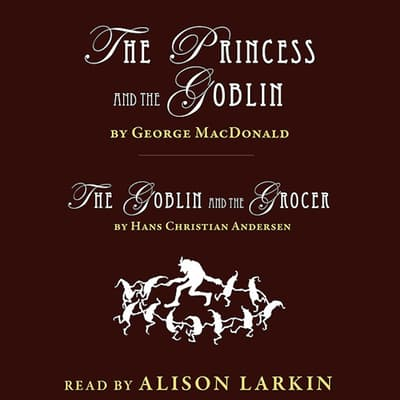 <i></i>The Princess and the Goblin and The Goblin and the Grocer<i></i> by George MacDonald audiobook