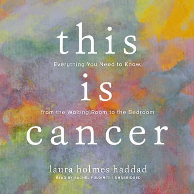 This Is Cancer by Laura Holmes Haddad audiobook