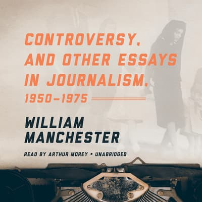 Controversy, and Other Essays in Journalism, 1950–1975 by William Manchester audiobook