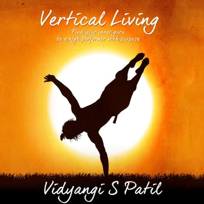 Vertical Living: Find Your Inner Guru, Be a High Performer With Purpose by Vidyangi S. Patil audiobook