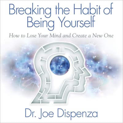 Breaking the Habit of Being Yourself by Joe Dispenza audiobook
