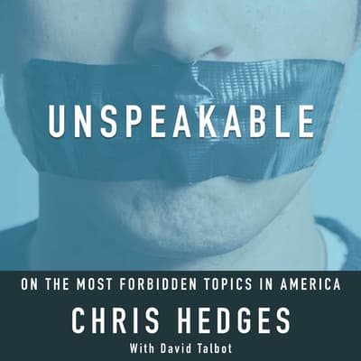 Unspeakable: Chris Hedges on the most Forbidden Topics in America by Chris Hedges audiobook