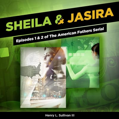 Sheila & Jasira: Episodes 1 & 2 of The American Fathers Serial by Henry L. Sullivan audiobook