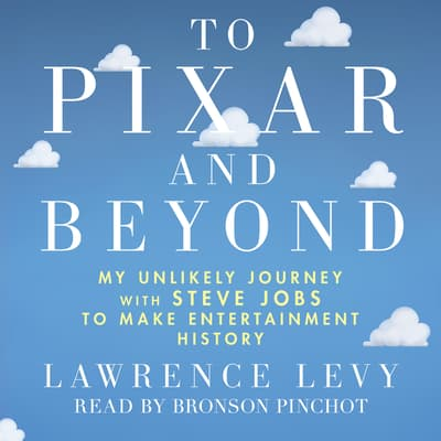 To Pixar and Beyond: My Unlikely Journey with Steve Jobs to Make Entertainment History by Lawrence Levy audiobook